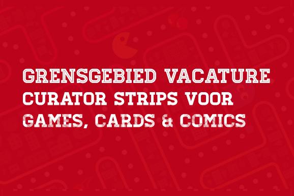 Grensgebied Vacature: Curator Strips voor 'Games, Cards & Comics'