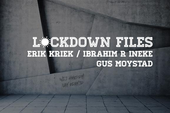 Lockdown Files (6): Erik Kriek, Ibrahim R Ineke en Gus Moystad