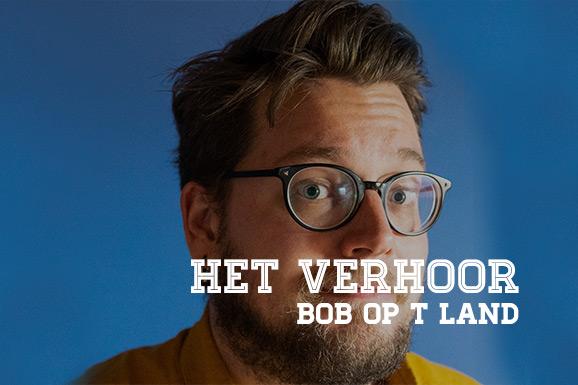 Het Verhoor: Bob Op 't Land